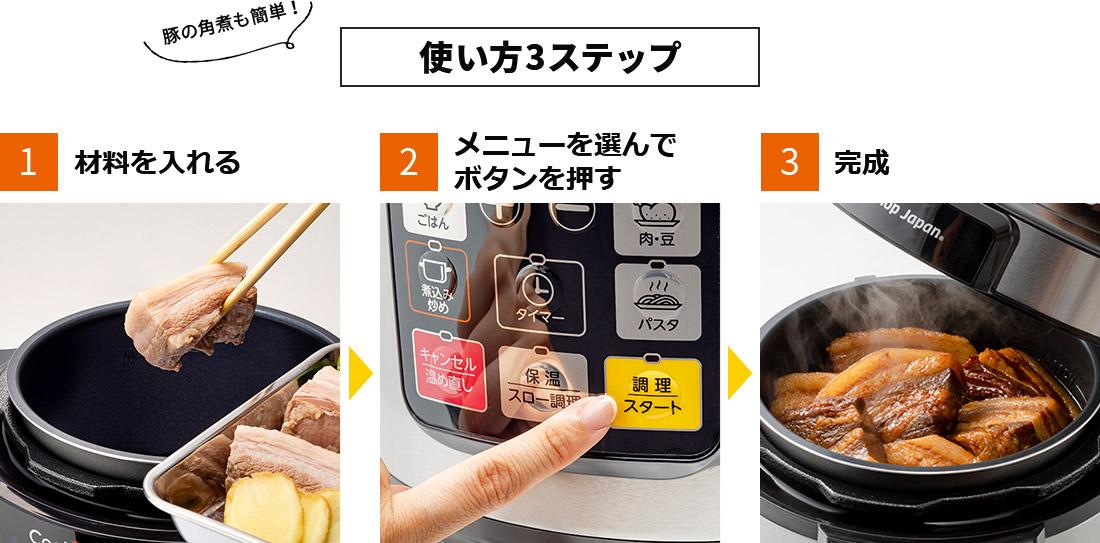 豚の角煮も簡単!使い方3ステップ 1.材料を入れる 2.メニューを選んでボタンを押す 3.完成