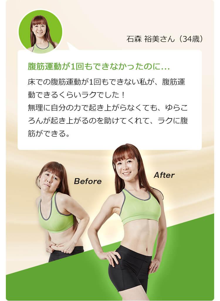石森 裕美さん(34歳) 腹筋運動が1回もできなかったのに... 床での腹筋運動が1回もできない私が、腹筋運動できるくらいラクでした!無理に自分の力で起き上がらなくても、ゆらころんが起き上がるのを助けてくれて、ラクに腹筋ができる。Before After