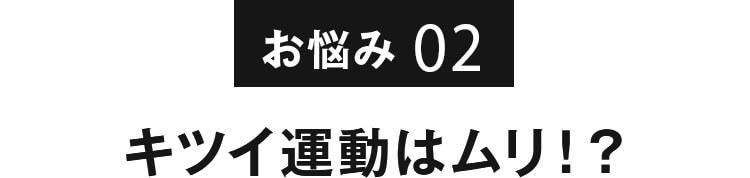 お悩み02 キツイ運動はムリ!?