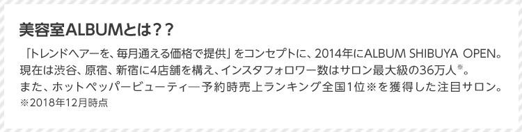 美容室ALBUMとは?? 「トレンドヘアーを、毎月通える価格で提供」をコンセプトに、2014年にALBUM SHIBUYA OPEN。現在は渋谷、原宿、新宿に4店舗を構え、インスタフォロワー数はサロン最大級の36万人※。また、ホットペッパービューティ予約時売上ランキング全国1位※を獲得した注目サロン。 ※2018年12月時点