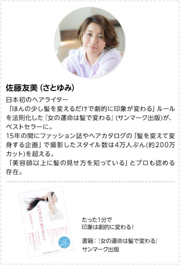 日本初初のヘアライター。「ほんの少し髪を変えるだけで劇的に印象が変わる」ルールを法則化した「女の運命は髪で変わる」(サンマーク出版)が、ベストセラーに。15年間の間にファッション誌やヘアカタログの「髪を変えて変身する企画」で撮影したスタイル数は4万人ぶん(約200万カット)を超える。「美容師以上に髪の見せ方を知っている」とプロも認める存在。たった1分で印象は劇的に変わる!書籍:「女の運命は髪で変わる」サンマーク出版