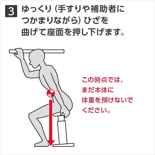 3ゆっくり(手すりや補助者につかまりながら)ひざを曲げて座面を押し下げます。この時点では、まだ本体に体重を預けないでくさい。