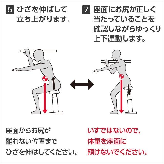 6 ひざを伸ばして立ち上がります。座面からお尻が離れない位置までひざを伸ばしてください。7 座面にお尻が正しく当たっていることを確認しながらゆっくり上下運動します。いすではないので、体重を座面に預けないでください。