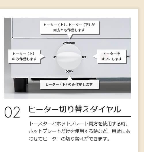 02 ヒーター切り替えダイヤル トースターとホットプレート両方を使用する時、ホットプレートだけを使用する時など、用途にあわせてヒーターの切り替えができます。 UP ヒーター(上)のみ作動します DOWN ヒーター(下)のみ作動します UP/DOWN ヒーター(上)、ヒーター(下)が両方とも作動します OFF ヒーターをオフにします