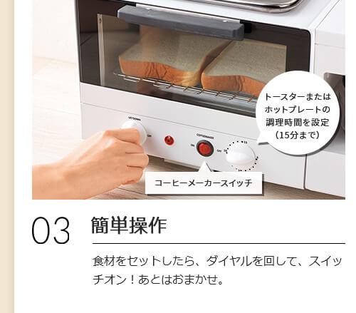 03 簡単操作 食材をセットしたら、ダイヤルを回して、スイッチオン!あとはおまかせ。 コーヒーメーカースイッチ トースターまたはホットプレートの調理時間を設定(15分まで)