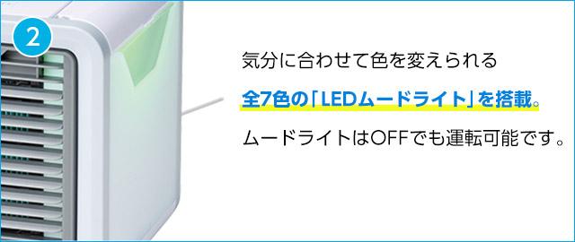 2 気分に合わせて色を変えられる全7色の「LEDムードライト」を搭載。ムードライトはOFFでも運転可能です。