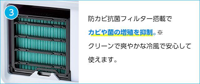 3 防カビ抗菌フィルター搭載でカビや菌の増殖を抑制。※ クリーンで爽やかな冷風で安心して使えます。