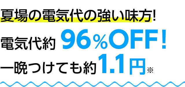 夏場の電気代の強い味方! 電気代約96%OFF!一晩つけても約1.1円※