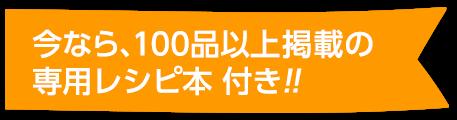 今なら、100品以上掲載の専用レシピ本 付き!!