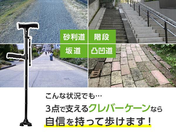 砂利道 階段 坂道 凸凹道 こんな状況でも… 3点で支えるクレバーケーンなら自信を持って歩けます!