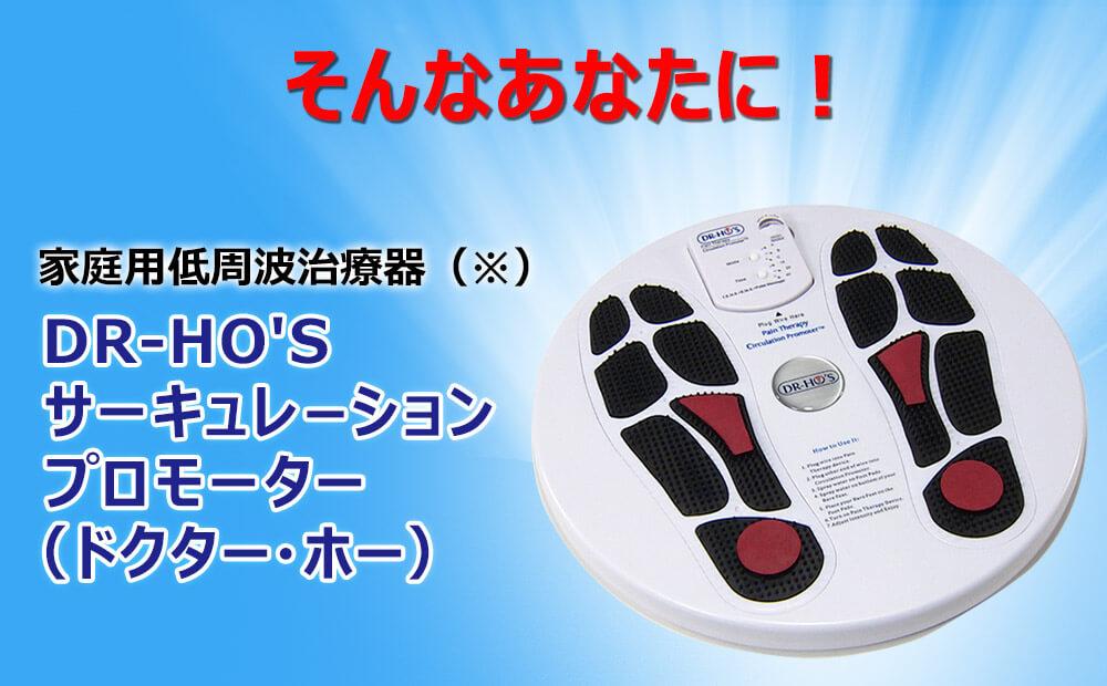 そんなあなたに! 家庭用低周波治療器(※)DR-HO'Sサーキュレーションプロモーター(ドクター・ホー)
