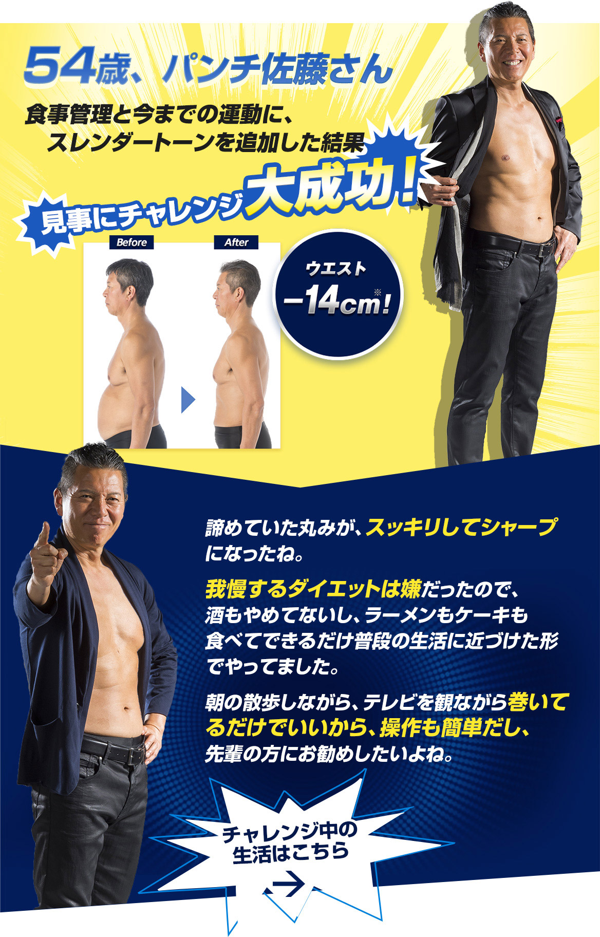 54-year-old, Mr. Punch Sato's diet management and the result of adding slender tone to the exercise so far The challenge was a great success! Before After Waist-14 cm ※! The roundness I gave up was clearer and sharper. I didn't like to go on a diet to endure, so I didn't stop drinking, I ate ramen and cake, and I did it as close as possible to my daily life. It's as easy as you take a morning walk while watching TV, so it's easy to operate and I would recommend it to seniors. Life during the challenge is here →