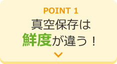 POINT1 真空保存は鮮度が違う!