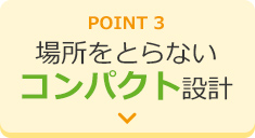 POINT3 場所をとらないコンパクト設計