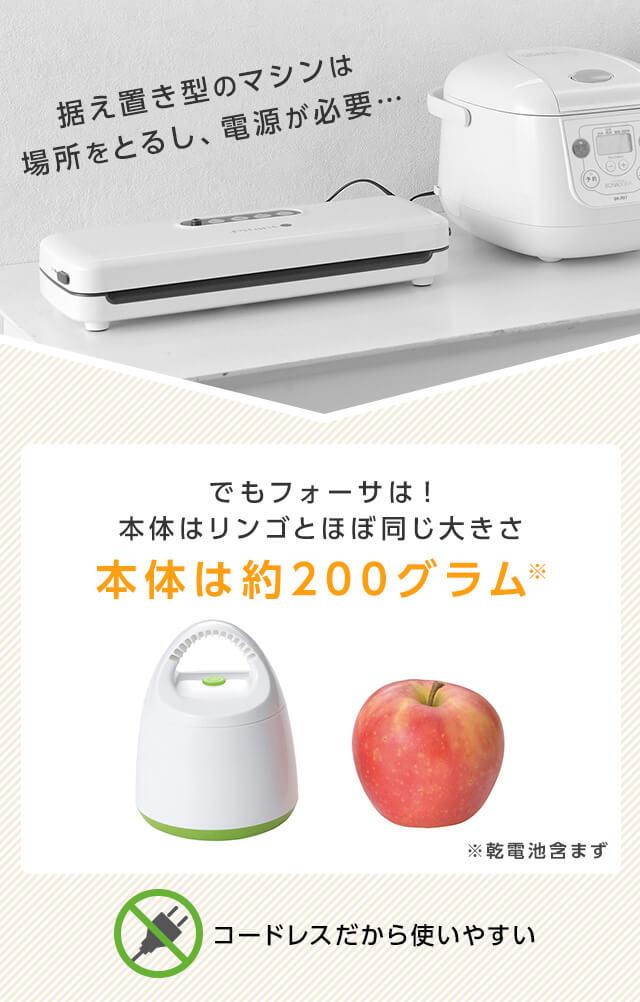 据え置き型のマシンは場所をとるし、電源が必要… でもフォーサは!本体はリンゴとほぼ同じ大きさ 本体は約200グラム※ ※乾電池含まず コードレスだから使いやすい