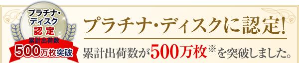 プラチナ・ディスクに認定!累計出荷数が500万枚※を突破しました。