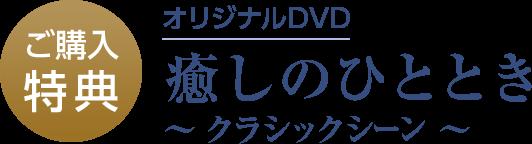 ご購入特典 オリジナルDVD 癒しのひととき ~クラシックシーン~