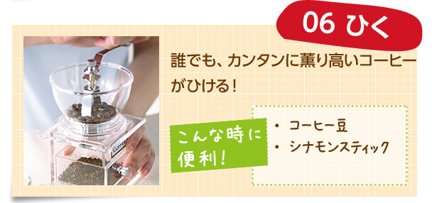 06 ひく 誰でも、カンタンに薫り高いコーヒーがひける! こんな時に便利! ・コーヒー豆 ・シナモンスティック