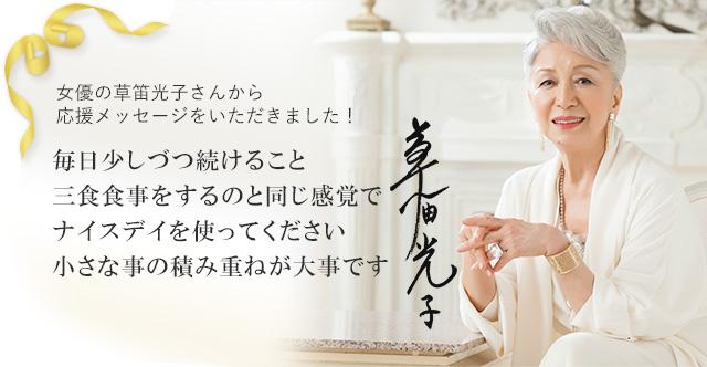 女優の草笛光子さんから応援メッセージをいただきました! 毎日少しづつ続けること 三食食事をするのと同じ感覚でナイスデイを使ってください 小さな事の積み重ねが大事です 草笛光子