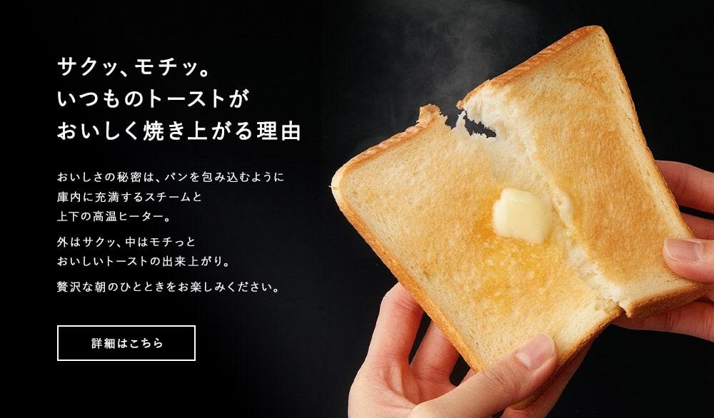サクッ、モチッ。いつものトーストがおいしく焼き上がる理由 おいしさの秘密は、パンを包み込むように庫内に充満するスチームと上下の高温ヒーター。外はサクッ、中はモチっとおいしいトーストの出来上がり。贅沢な朝のひとときをお楽しみください。 詳細はこちら