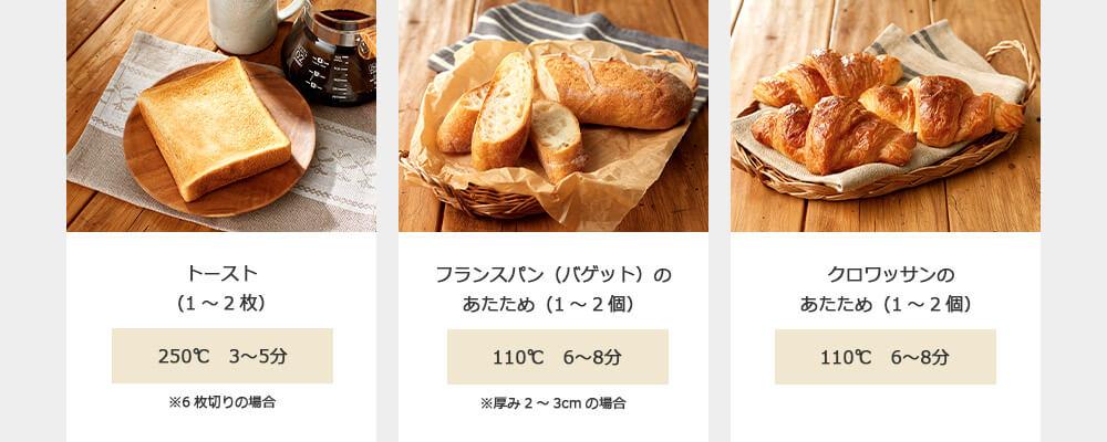 トースト(1~2枚) 250℃ 3~5分 ※6枚切りの場合 フランスパン(バゲット)のあたため(1~2個) 110℃ 6~8分 ※厚み2~3cmの場合 クロワッサンのあたため(1~2個) 110℃ 6~8分