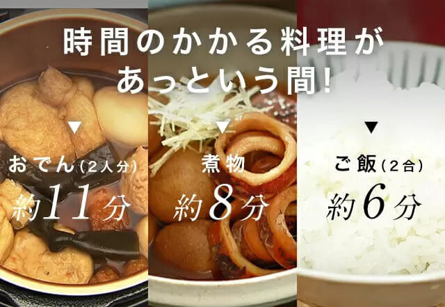 時間のかかる料理があっという間! おでん(2人分)約11分 煮物約8分 ご飯(2合)約6分