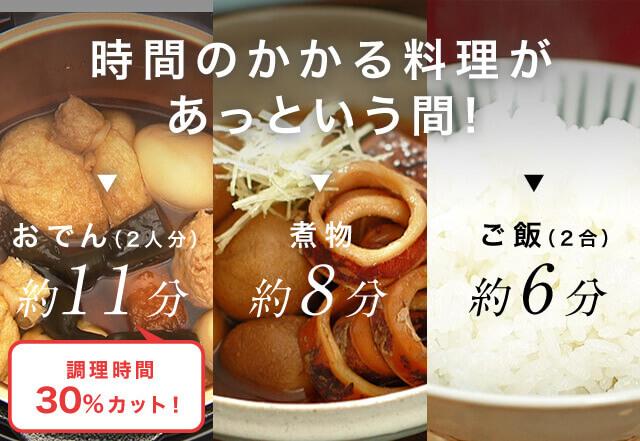 時間のかかる料理があっという間! おでん(2人分) 約11分 煮物 約8分 ご飯(2合) 約6分 調理時間30%カット!