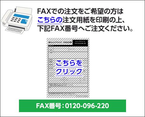 FAXでの注文をご希望の方はこちらの注文用紙を印刷の上、下記FAX番号へご注文ください。 こちらをクリック FAX番号:0120-096-220