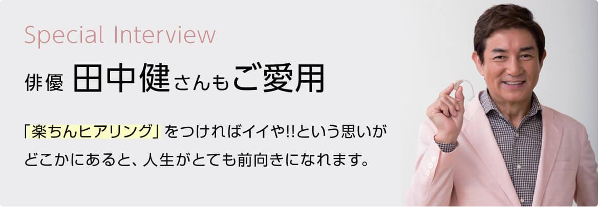 Special Intervew 俳優 田中健さんもご愛用 「楽ちんヒアリング」をつければイイや!!という思いがどこかにあると、人生がとても前向きになれます。