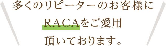 多くのリピーターのお客様にRACAをご愛用頂いております。