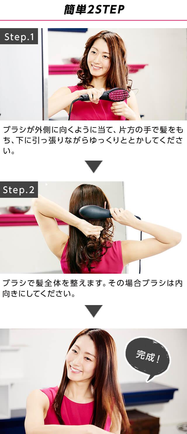 簡単2STEP Step.1ブラシが外側に向くように当て、片方の手で髪をもち、下に引っ張りながらゆっくりととかしてください。Step.2ブラシで髪全体をと問えます。その場合ブラシは内向きにしてください。完成!