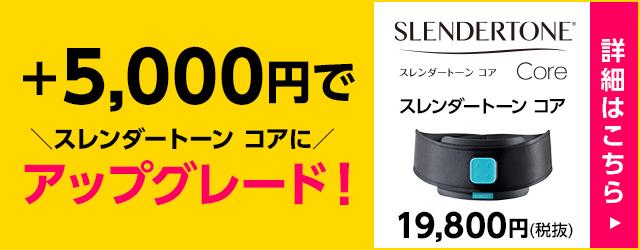 +5,000円でスレンダートーンコアにアップグレード スレンダートーンコア19,800円(税抜)詳細はこちらから