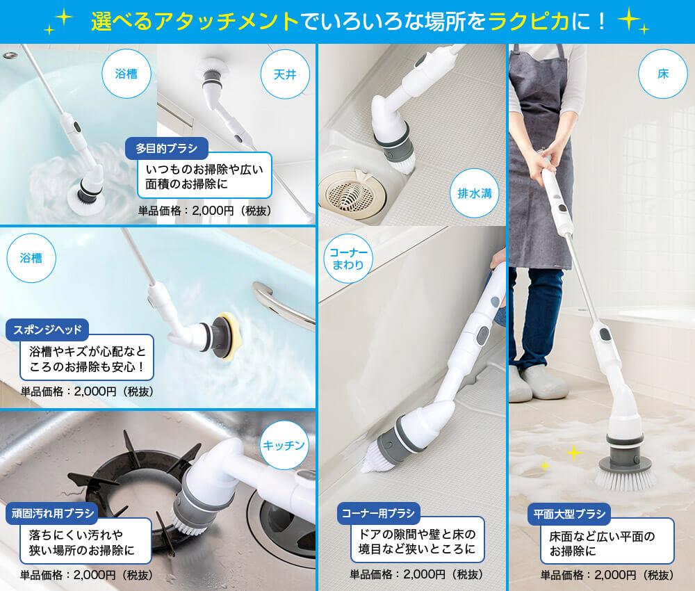 選べるアタッチメントでいろいろな場所をラクピカに! 浴槽 天井 多目的ブラシ いつものお掃除や広い面積のお掃除に 単品価格:2,000円(税抜) 浴槽 スポンジヘッド 浴槽やキズが心配なところのお掃除も安心! 単品価格:2,000円(税抜) キッチン 頑固汚れ用ブラシ 落ちにくい汚れや狭い場所のお掃除に 単品価格:2,000円(税抜) 排水溝 コーナーまわり コーナー用ブラシ ドアの隙間や壁と床の境目など狭いところに 単品価格:2,000円(税抜) 床 平面大型ブラシ 床面など広い平面のお掃除に 単品価格:2,000円(税抜)