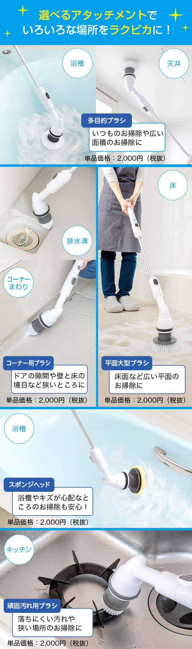 選べるアタッチメントでいろいろな場所をラクピカに! 浴槽 天井 多目的ブラシ いつものお掃除や広い面積のお掃除に 単品価格:2,000円(税抜) 排水溝 コーナーまわり コーナー用ブラシ ドアの隙間や壁と床の境目など狭いところに 単品価格:2,000円(税抜) 床 平面大型ブラシ 床面など広い平面のお掃除に 単品価格:2,000円(税抜) 浴槽 スポンジヘッド 浴槽やキズが心配なところのお掃除も安心! 単品価格:2,000円(税抜) キッチン 頑固汚れ用ブラシ 落ちにくい汚れや狭い場所のお掃除に 単品価格:2,000円(税抜)