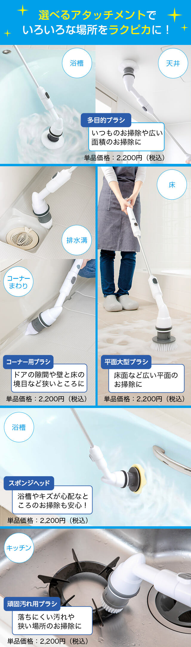 選べるアタッチメントでいろいろな場所をラクピカに! 浴槽 天井 多目的ブラシ いつものお掃除や広い面積のお掃除に 単品価格:2,200円(税込) 排水溝 コーナーまわり コーナー用ブラシ ドアの隙間や壁と床の境目など狭いところに 単品価格:2,200円(税込) 床 平面大型ブラシ 床面など広い平面のお掃除に 単品価格:2,200円(税込) 浴槽 スポンジヘッド 浴槽やキズが心配なところのお掃除も安心! 単品価格:2,200円(税込) キッチン 頑固汚れ用ブラシ 落ちにくい汚れや狭い場所のお掃除に 単品価格:2,200円(税込)