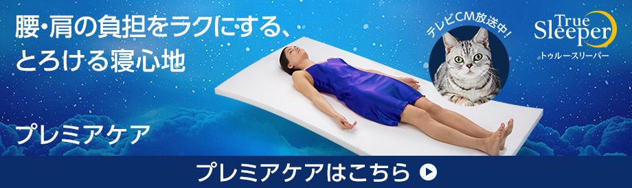 腰・肩の負担をラクにする、とろける寝心地 新リニューアル! プレミアケア 防ダニ加工をプラス! True Sleeper トゥルースリーパー プレミアケアはこちら