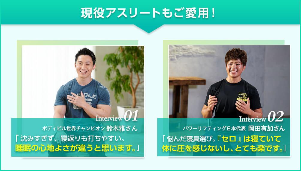 現役アスリートもご愛用! Interview01 ボディビル世界チャンピオン 鈴木雅さん「沈みすぎず、寝返りも打ちやすい。睡眠の心地よさが違うと思います。」 Interview02 パワーリフティング日本代表 岡田有加さん「悩んだ寝具選び。「セロ」は寝ていて腰に圧を感じないし、とても楽です。」