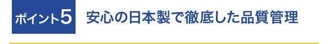 ポイント5 安心の日本製で徹底した品質管理