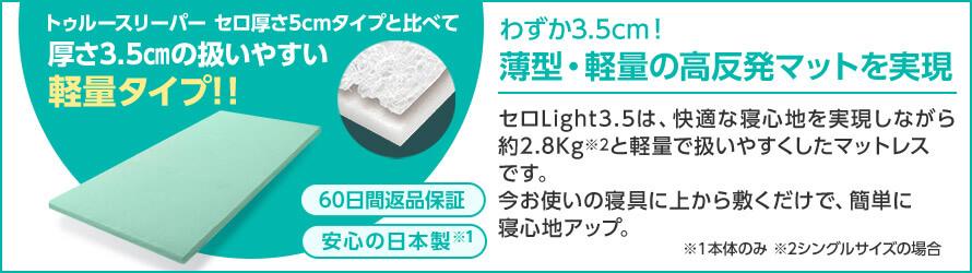 トゥルースリーパー セロ厚さ5cmタイプと比べて厚さ3.5cmの扱いやすい軽量タイプ!! わずか3.5cm!薄型・軽量の高反発マットを実現 セロ Light3.5は、快適な寝心地を実現しながら約2.8kg※2と軽量で扱いやすくしたマットレスです。今お使いの寝具に上から敷くだけで、簡単に寝心地アップ。 60日間返品保証 安心の日本製※1 ※1本体のみ ※2シングルサイズの場合