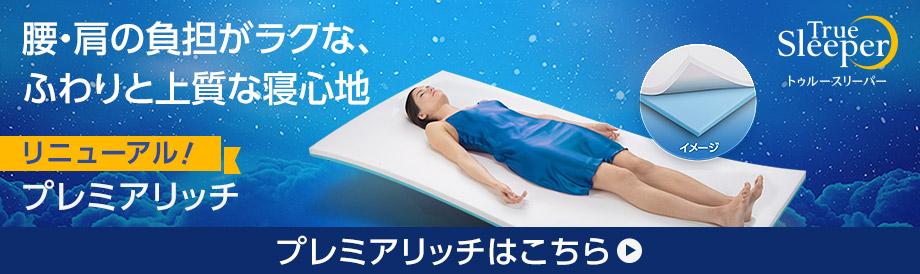 腰・肩の負担がラクな、ふわりと上質な寝心地 リニューアル!プレミアリッチ True Sleeper トゥルースリーパー プレミアリッチはこちら