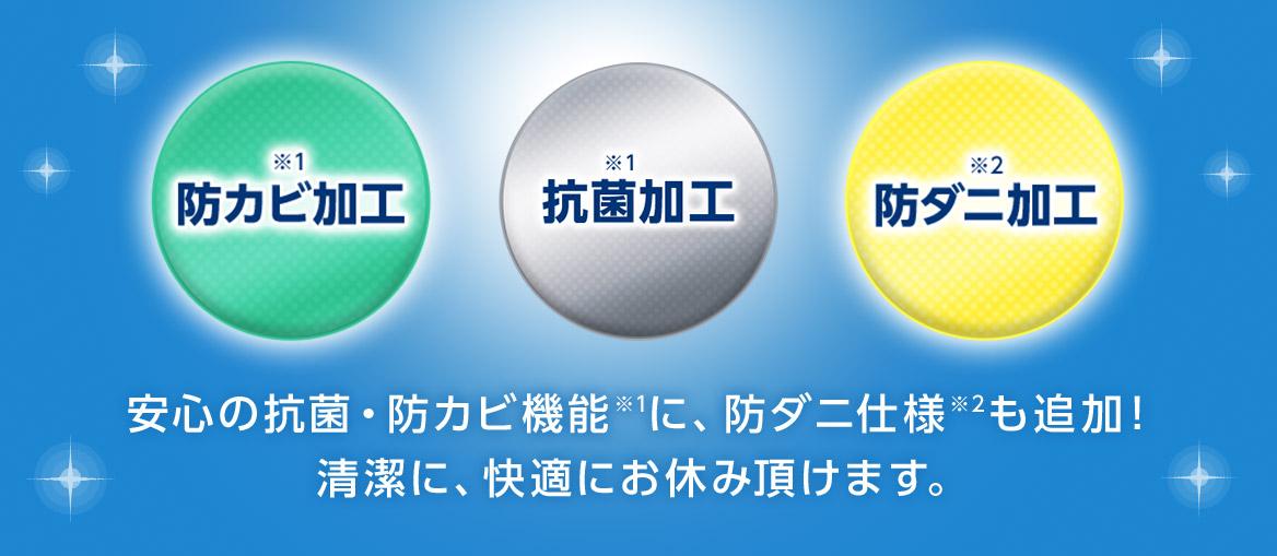 ※1 防カビ加工 ※1 抗菌加工 ※2 防ダニ加工 安心の抗菌・防カビ機能※1に、防ダニ仕様※2も追加! 清潔に、快適にお休み頂けます。