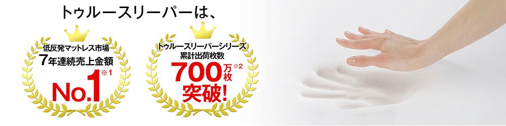 トゥルースリーパーは、低反発マットレス市場7年連続売上金額 No.1※1 トゥルースリーパーシリーズ累計出荷枚数 700万枚突破!※2