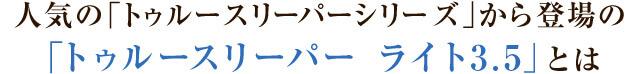 人気の「トゥルースリーパーシリーズ」から登場の「トゥルースリーパー ライト3.5」とは