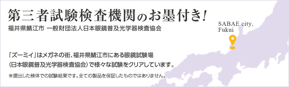第三者試験検査機関のお墨付き! 福井県鯖江市 一般財団法人日本眼鏡普及光学器検査協会 『ズーミイ』はメガネの街、福井県鯖江市にある眼鏡試験場(日本眼鏡普及光学器検査協会)で様々な試験をクリアしています。 ※提出した検体での試験結果です。全ての製品を保証したものではありません。