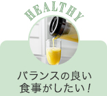 HEALTHY バランスの良い食事がしたい!