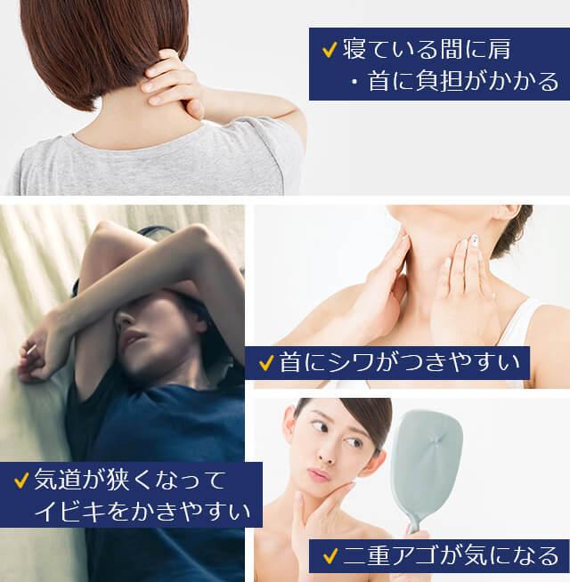 寝ている間に肩・首に負担がかかる 気道が狭くなってイビキをかきやすい 首にシワがつきやすい 二重アゴが気になる